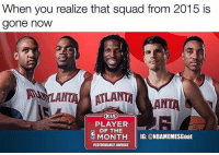 Memes, Squad, and Sad: When you realize that squad from 2015 is  gone noW  ATLANT  LANTAANTA  KIA  PLAYER  OF THE  MONE  MONTH IG: @NBAMEMESGoat  PERFORMANCE AWARDS So sad... HOOPSNATION