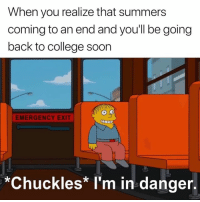College, Back, and Emergency: When you realize that summers  coming to an end and you'll be going  back to college soorn  EMERGENCY EXIT  *Chuckles* I'm in danger. 😅