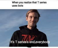 Yes, You, and Series: When you realize that T series  uses bots  It's T series's end,everybody