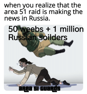 News, Russia, and Dank Memes: when you realize that the  area 51 raid is making the  news in Russia.  50 weebs+1 million  Russian soilders  aRea SI GUaRds * Soviet anthem intensifies