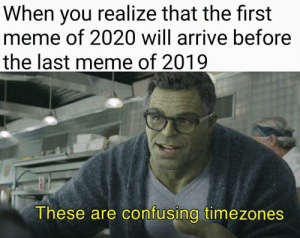 Found this and thought it should go on here: When you realize that the first  meme of 2020 will arrive before  the last meme of 2019  These are confusing timezones Found this and thought it should go on here