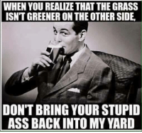 Ass, Dank, and Stupidity: WHEN YOU REALIZE THAT THE GRASS  ISN'T GREENER ON THE OTHER SIDE,  DON'T BRING YOUR STUPID  ASS BACK INTO MY YARD