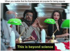 Kardashians, Science, and The Kardashians: When you realize that the Kardashians are popular for being popular  u/thecoolestpancake  This is beyond science