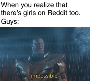 Impossible: When you realize that  there's girls on Reddit too.  Guys:  impossible Impossible