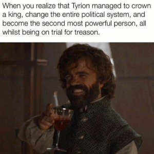 Powerful, Change, and Treason: When you realize that Tyrion managed to crown  a king, change the entire political system, and  become the second most powerful person, all  whilst being on trial for treason. https://t.co/30frBAKPRD