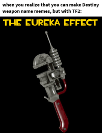 destiny: when you realize that you can make Destiny  weapon name memes, but with TF2:  THE EUREKA EFFECT