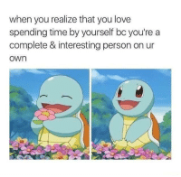Love, Time, and Got: when you realize that you love  spending time by yourself bc you're a  complete & interesting person on ur  own You got to love yourself too