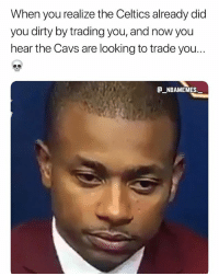 Cavs, Memes, and Dirty: When you realize the Celtics already did  you dirty by trading you, and now you  hear the Cavs are looking to trade you...  @一NBAME MES There is actually talks going around about IT getting traded 💀😂 - Follow @_nbamemes._