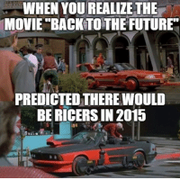 They knew all along... Submitted by Qian Li Car Throttle: WHEN YOU REALIZE THE  MOVIE BACK TO THE FUTURE  PREDICTED THEREWOULD  BE RICERSIN 2015 They knew all along... Submitted by Qian Li Car Throttle