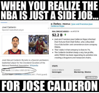 Jose Calderdon's NBA gig is just part-time fun.: WHEN YOU REALIZE THE  NBA IS JUST A SIDE JOB  E Forbes/ PROFILE /Jose and Francisco Jose  Calderon Rojas  José Calderón  Spanish basketball player  REALTİMENETWORTH-as of 5/1/18  $2.2 B t  José and Francisco Jose Calderon Rojas inherited  their fortune from their father, who cofounded  Coca-Cola bottler and convenience store company  FEMSA.  Their stake in that company is close to 7%.  The Calderón brothers keep a very low profile,  while FEMSA has been expanding its activities into  creating a drugstore and restaurant chains.  13  .  José Manuel Calderón Borrallo is a Spanish professiona  basketball player for the Cleveland Cavaliers of the  National Basketball Association. Wikipedia  STATS  SOURCE OF WEALTH  beverages  RESIDENCE  Net worth: 2.2 billion USD (2018) Forbes  CurrentTeam ceverand Cavaliers (#81 / Point guard)  Monterrey, Mexico  @NBAMEMES  FOR JOSE CALDERON Jose Calderdon's NBA gig is just part-time fun.