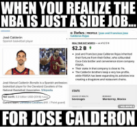 HOLY SHIT: WHEN YOU REALIZE THE  NBA IS JUST A SIDE JOB  Forbes / PROFILE / Jose and Francisco Jose  Calderon Rojas  José Calderón  Spanish basketball player  REAL TIME NET WORTH-as of 5/1/18  $2.2 B t  José and Francisco Jose Calderon Rojas inherited  their fortune from their father, who cofounded  Coca-Cola bottler and convenience store company  FEMSA  13  . Their stake in that company is close to 7%.  The Calderón brothers keep a very low profile,  while FEMSA has been expanding its activities into  creating a drugstore and restaurant chains.  José Manuel Calderón Borrallo is a Spanish professiona  basketball player for the Cleveland Cavaliers of the  National Basketball Association. Wikipedia  STATS  Net worth: 2.2 billion USD (2018) Forbes  SOURCE OF WEALTH  RESIDENCE  beverages  Monterrey, Mexico  CurrentTeantOevelandCavaliers (#81 / Point guard)  @NBAMEMES  FOR JOSE CALDERON HOLY SHIT
