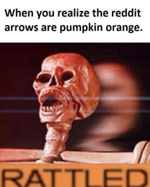 IT'S SPOOKTOBER BOIS: When you realize the reddit  arrows are pumpkin orange.  RATTLED IT'S SPOOKTOBER BOIS