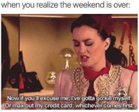 weekend is over: when you realize the weekend is over:  Now if you'll excuse me, I've gotta go kill myself  Or max out my credit card whichever comes first.