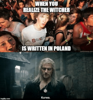 It now makes sense why he says f**k all the time: WHEN YOU  REALIZE THE WITCHER  BLLAS  IS WRITTEN IN POLAND  quickmeme.com  Kurwa.  imgfip.com It now makes sense why he says f**k all the time