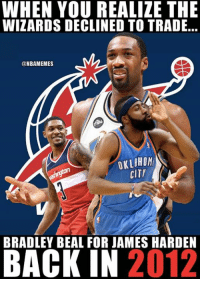 James Harden, Nba, and Wizards: WHEN YOU REALIZE THE  WIZARDS DECLINED TO TRADE...  ONBAMEMES  OKLAHOM  CİT7  BRADLEY BEAL FOR JAMES HARDEN  BACK IN 2012 What were the Wizards thinking. 🤦
