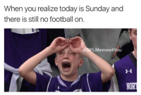 Norting: When you realize today is Sunday and  there is still no football on.  LMemes4You  NORT  HII