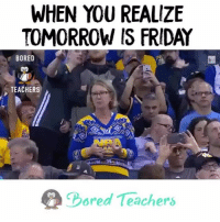 Bored, Friday, and Memes: WHEN YOU REALIZE  TOMORROW IS FRIDAY  BORED  TEACHERS  Bored Teachers Frinally! (w- @dancecammom) Check us out at BoredTeachers.com!