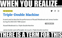 Perfect description...: WHEN YOU REALIZE  TOP DEFINITION  Triple-Double Machine  A word used to describe the performance of Russell Westbrook and James harden  during the 2016-2017 NBA season  @NBAMEMESS  Russell Westbrook is a Triple-Double Machine  James harden went off tonight, he is such a Triple-Double machine  THERE IS A TERM FOR THIS Perfect description...