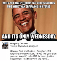 """(GC): WHEN YOU REALIZE TRUMP HAS MORE SCANDALS  THIS WEEK THAN OBA  DIDIN 8 YEARS  AND ITS ONLY WEDNESDAY  Gregory Curtner  Trump: Flynn lied, resigned  Obama: Fast and furious, Benghazi, IRS  targeting conservatives, """"if you like your plan  you can keep it"""", calls ISIS JV team, justice  department lets Hillary off the hook... (GC)"""