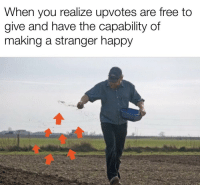 Free, Happy, and Making A: When you realize upvotes are free to  give and have the capability of  making a stranger happy they really do
