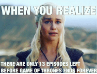 Game of Thrones, Memes, and Forever: WHEN YOU REALIZE  WHEN YOU REALIZE  to  THERE ARE ONLY 13 EPISODES LEFT  BEFORE GAME OF THRONES ENDS FOREVER I know GoT is just 2 days away but after that its one episode less than Thirteen every week 😩😩