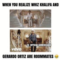 Who knows? 😂 #mexicanproblems: WHEN YOU REALIZE WHIZ KHALIFA AND  IG: OFFICIALSOMEXICANO  vevo  GERARDO ORTIZ ARE ROOMMATES Who knows? 😂 #mexicanproblems