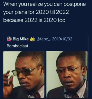 Mind blown: When you realize you can postpone  your plans for 2020 till 2022  because 2022 is 2020 too  @fepz_ 2019/10/02  Big Mike  Bomboclaat Mind blown