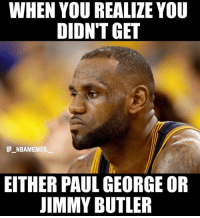 Memes, Paul George, and 🤖: WHEN YOU REALIZE YOU  DIDN'T GET  G NBAMEMES  EITHER PAUL GEORGE OR  IMMY BUTLER 😂😂😂 - Follow @_nbamemes._