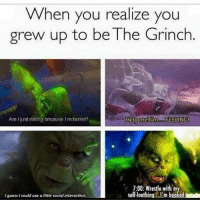 Basically 😂😂: When you realize you  grew up to be The Grinch  Help me! I'm  FEELING  Am just eating because im bored?  7:00: Wrestle with  selfloathina Im b  guess I could use a little socialinteraction. Basically 😂😂