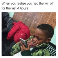 Wifie: When you realize you had the wifi off  for the last 4 hours