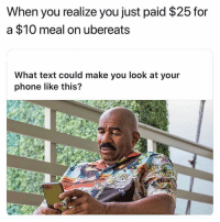 Dis my lazy ass 😩: When you realize you just paid $25 for  a $10 meal on ubereats  What text could make you look at your  phone like this? Dis my lazy ass 😩