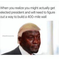 Sad Michael Jordan: When you realize you might actually get  elected president and will need to figure  out a way to build a 400-mile wall  @Sad Michael Jordan