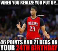 Birthday, Memes, and 🤖: WHEN YOU REALIZE YOU PUTUP.  @NBAMEMES  PFIICANS  23  46 POINTS AND 21REBS ON  YOUR  24TH BIRTHDAY Double-Tap for GREATNESS🙌 Comment battery % below👇Magic number is 83.