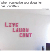 Funny, Shit, and Cunt: When you realize your daughter  has Tourette's  moistbuddha  LIVE  LAUGH  CUNT Pretty shit interior designer too 😒