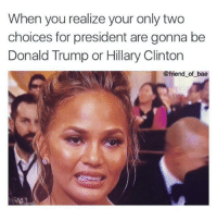 Bae, Donald Trump, and Hillary Clinton: When you realize your only two  choices for president are gonna be  Donald Trump or Hillary Clinton  @friend of bae