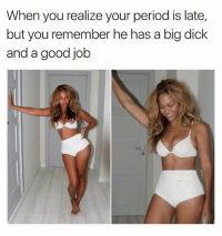 Big Dick, Period, and Dick: When you realize your period is late,  but you remember he has a big dick  and a good job Issa jackpot 😂😂😂 @darrelldevone
