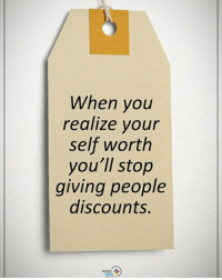 When you realize your self worth you'll stop giving people discounts. positiveenergyplus: When you  realize your  self worth  you'll stop  giving people  discounts. When you realize your self worth you'll stop giving people discounts. positiveenergyplus