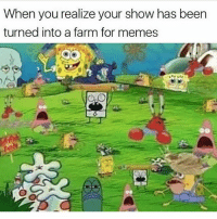 Memes, SpongeBob, and Best: When you realize your show has been  turned into a farm for memes  zk Yea the best memes 😂 DOUBLETAP for all spongebob memes