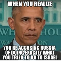 Russia: WHEN YOU REALIZE  YOU'RE ACCUSING RUSSIA  OF DOINGEXACTLY WHAT  YOU TRIED TO DO TO ISRAEL