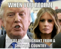 You, When You Realize, and Country: WHEN YOU REALIZE  YOU'RE AN IMMIGRANT FROM A  SHITHOLE COUNTRY