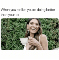 Girl Memes, Him, and You: When you realize you're doing better  than your ex Because i'm better than him 💁🏻♀️