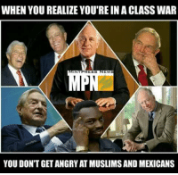 It's not left vs. right, it's the corporate state vs. the people.  Subscribe to (Y) Mint Press News ----> http://www.mpn.news/y/subscribe: WHEN YOU REALIZE YOU'RE INA CLASS WAR  NT  RESS  EW  YOU DON'T GET ANGRY AT MUSLIMSANDMEXICANS It's not left vs. right, it's the corporate state vs. the people.  Subscribe to (Y) Mint Press News ----> http://www.mpn.news/y/subscribe