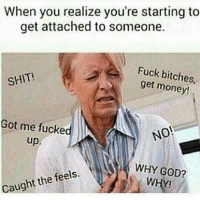 Bitch, Fucking, and Funny: When you realize you're starting to  get attached to someone.  Fuck bitches,  SHIT!  get money!  Got me fucked  NO!  up  WHY GOD?  the feels  caught WHY! Nooo !!!✋ not today satan, NOT TODAY! 😷😫😫😫
