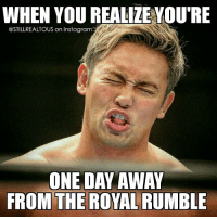 wwe wwememes raw share love prowrestling wrestling follow memes lol haha share like stillrealradio stillrealtous burn smackdownlive nxt faf wwf njpw luchaunderground tna roh wcw dankmemes royalrumble: WHEN YOU REALIZE YOU'RE  @STILLREALTOUS on Instagram  ONE DAY AWAY  FROM THE ROYAL RUMBLE wwe wwememes raw share love prowrestling wrestling follow memes lol haha share like stillrealradio stillrealtous burn smackdownlive nxt faf wwf njpw luchaunderground tna roh wcw dankmemes royalrumble