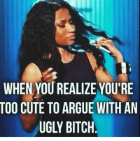 💯 that's why I bypass all these unnecessary opinions on my page: WHEN YOU REALIZE YOU'RE  TOO CUTE TO ARGUE WITH AN  UGLY BITCH 💯 that's why I bypass all these unnecessary opinions on my page