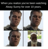 Alway Sunny: When you realize you've been watching  Alway Sunny for over 10 years.