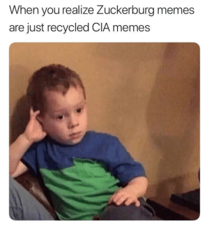 Lets be honest here by figgernaggotXP FOLLOW 4 MORE MEMES.: When you realize Zuckerburg memes  are just recycled CIA memes Lets be honest here by figgernaggotXP FOLLOW 4 MORE MEMES.