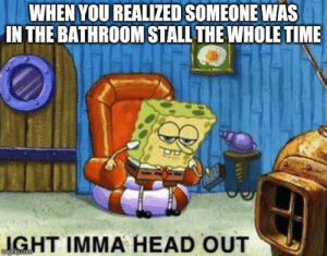 Funny, Head, and Time: WHEN YOU REALIZED SOMEONE WAs  IN THE BATHROOM STALL THE WHOLE TIME  GHT IMMA HEAD OUT  imgilip.com You know when you are cussing everyone who annoyed you out... No?