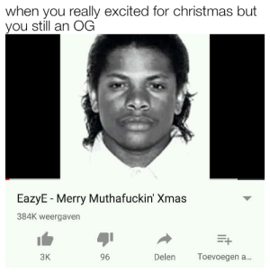 Christmas, Dank, and Memes: when you really excited for christmas but  you still an OG  EazyE Merry Muthafuckin' Xmas  384K weergaven  E+  ЗК  96  Delen  Toevoegen a... Xmas is almost here my dudes by Verra95 FOLLOW 4 MORE MEMES.
