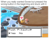 MeIRL, Yes, and Wanted: When you really wanted Eevee but pressed the  wrong button in the beginning and stuck with it  Push Pikachur  ト,Yes No meirl